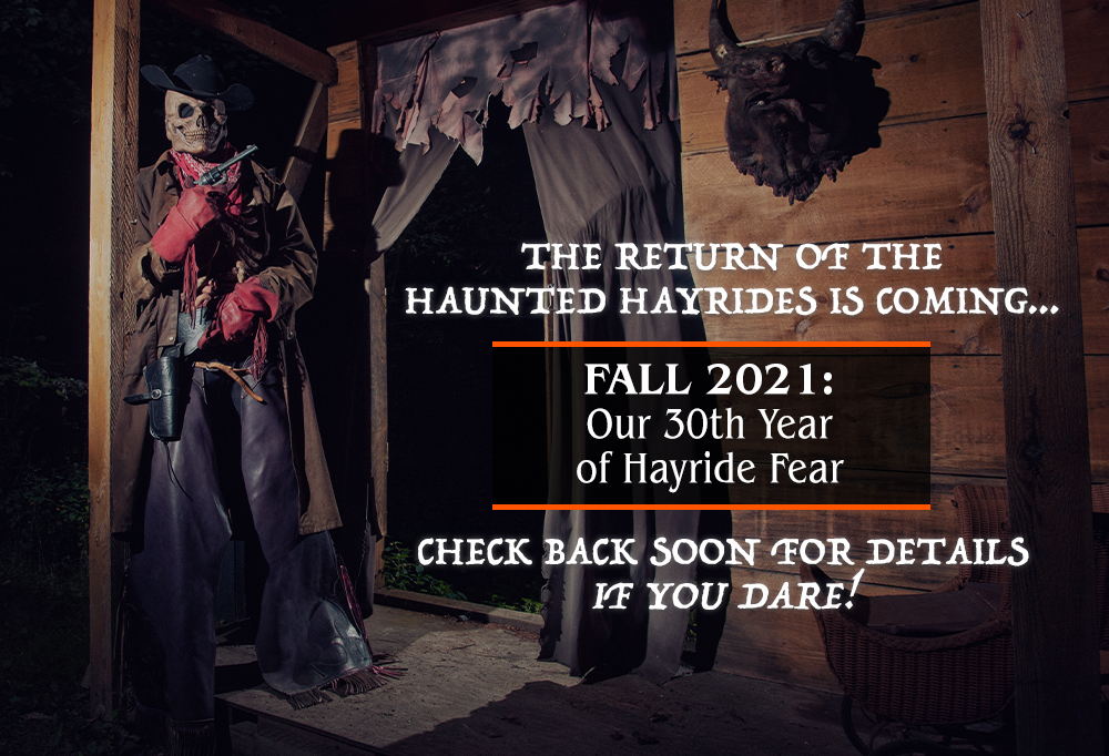 The Return of the Hayrides is coming, Fall 2021, Our 30th year of Hayride Fear, check back soon for details, if you dare!